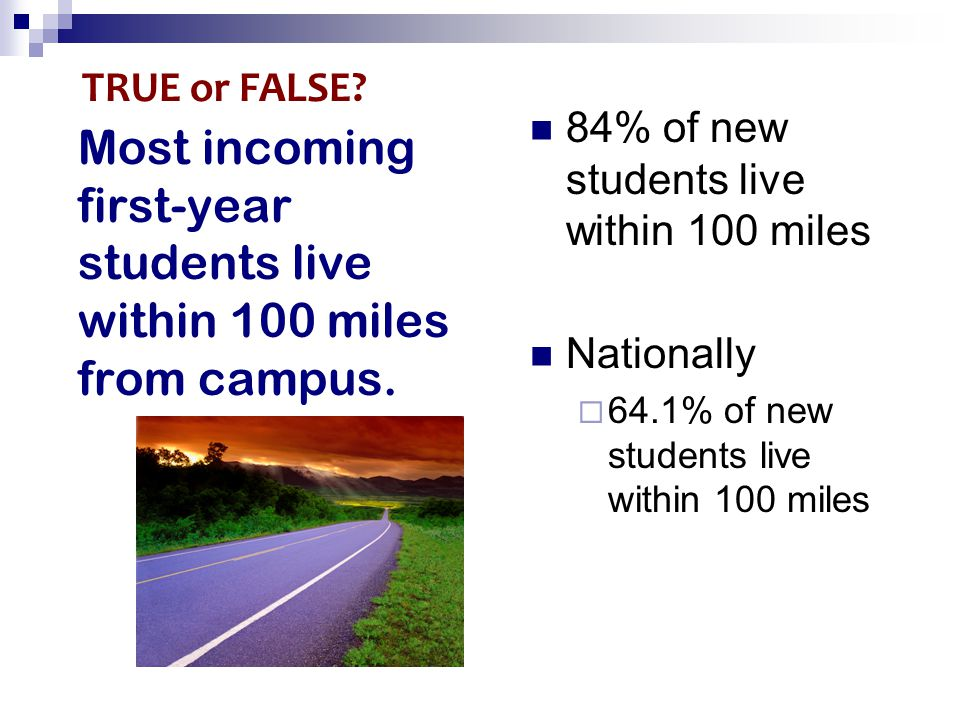 Most incoming first-year students live within 100 miles from campus. 84% of new students live within 100 miles Nationally  64.1% of new students live