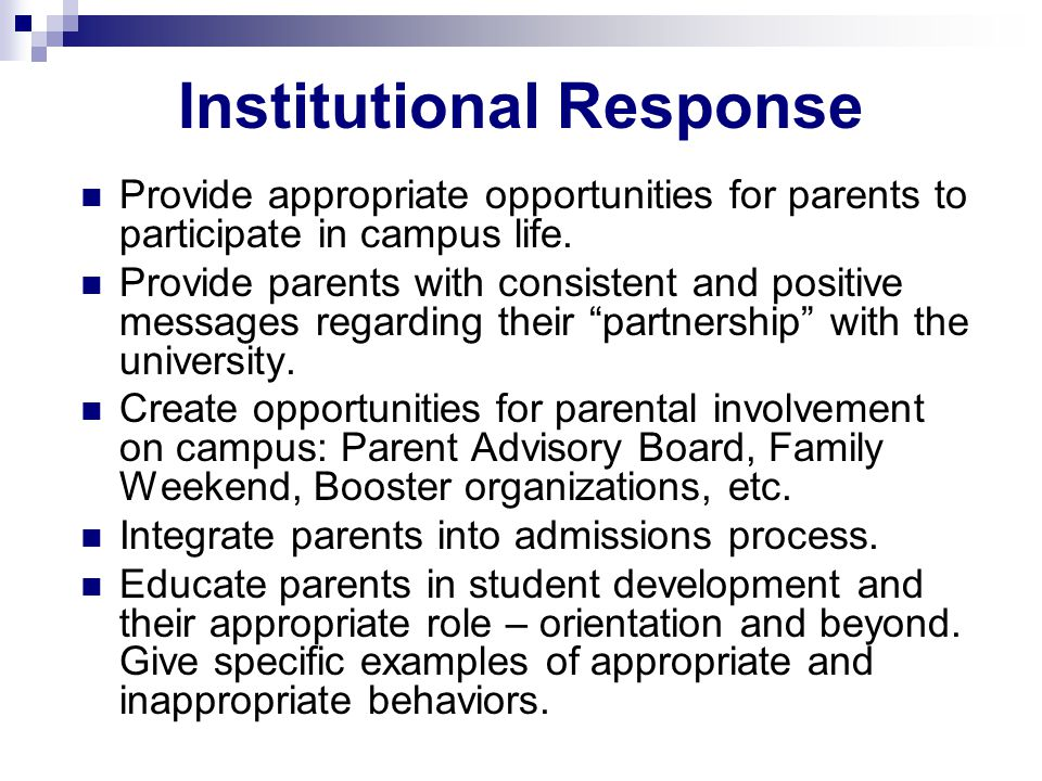 Institutional Response Provide appropriate opportunities for parents to participate in campus life. Provide parents with consistent and positive messa