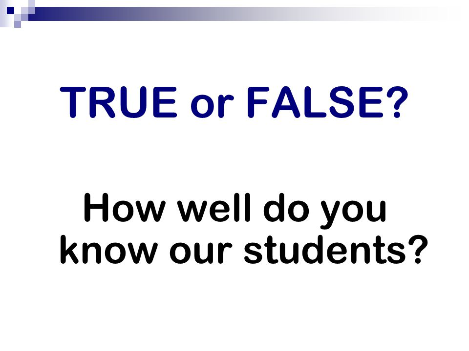 TRUE or FALSE How well do you know our students