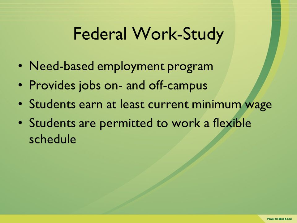 Federal Work-Study Need-based employment program Provides jobs on- and off-campus Students earn at least current minimum wage Students are permitted t