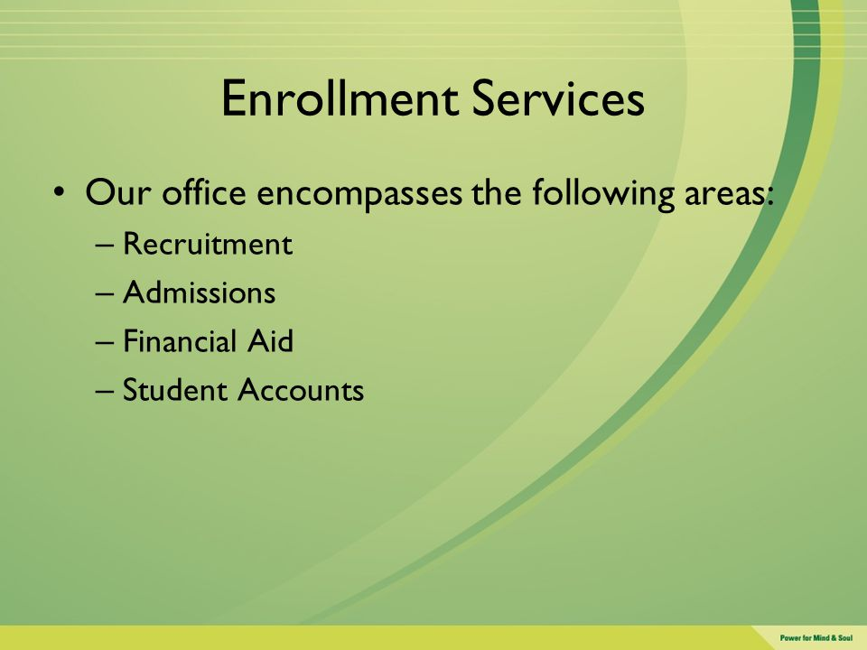 Enrollment Services Our office encompasses the following areas: – Recruitment – Admissions – Financial Aid – Student Accounts