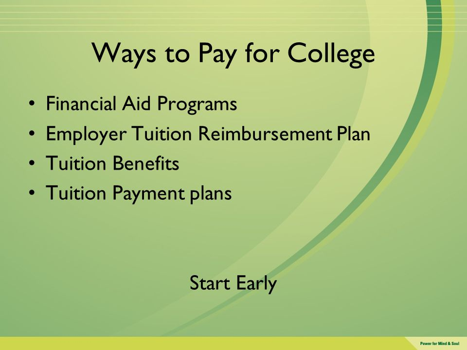 Ways to Pay for College Financial Aid Programs Employer Tuition Reimbursement Plan Tuition Benefits Tuition Payment plans Start Early