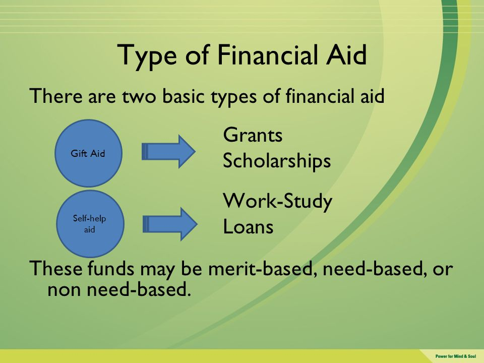Type of Financial Aid There are two basic types of financial aid Grants Scholarships Work-Study Loans These funds may be merit-based, need-based, or n