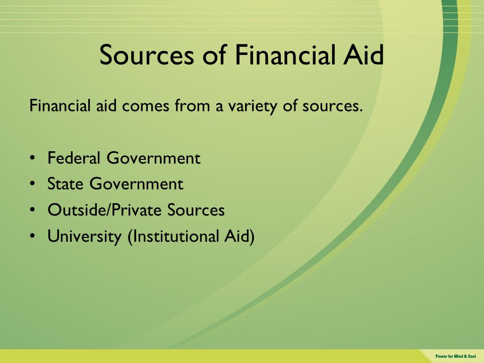 Sources of Financial Aid Financial aid comes from a variety of sources. Federal Government State Government Outside/Private Sources University (Instit