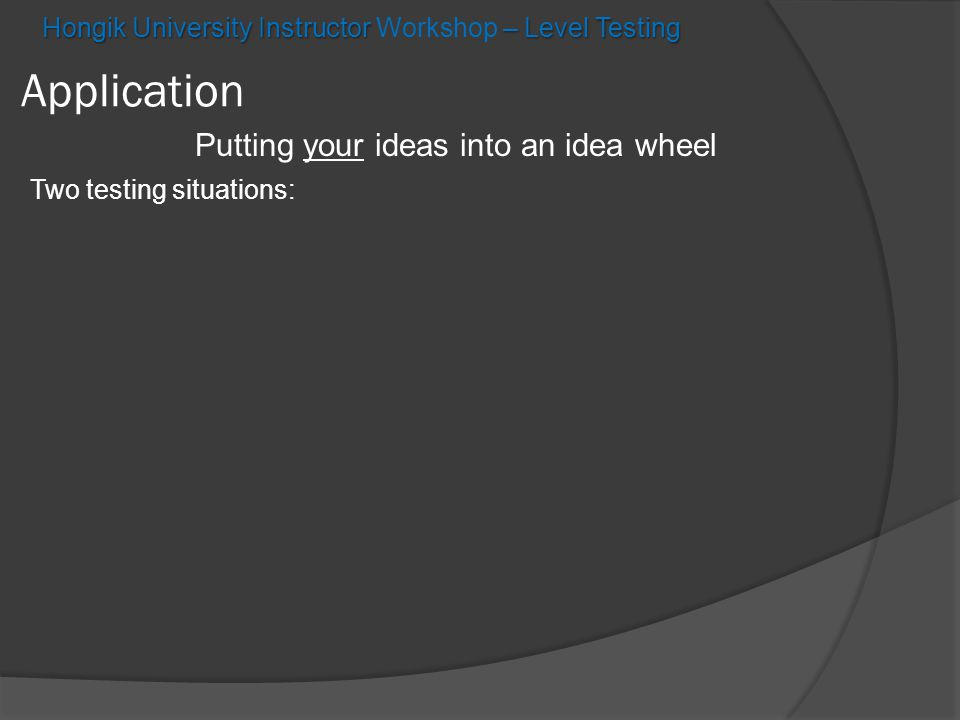 Hongik University Instructor – Level Testing Hongik University Instructor Workshop – Level Testing Application Putting your ideas into an idea wheel Two testing situations: