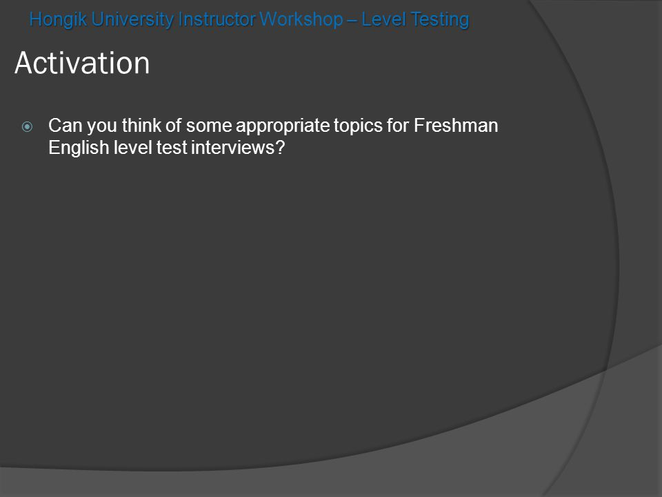  Can you think of some appropriate topics for Freshman English level test interviews? Activation Hongik University Instructor – Level Testing Hongik