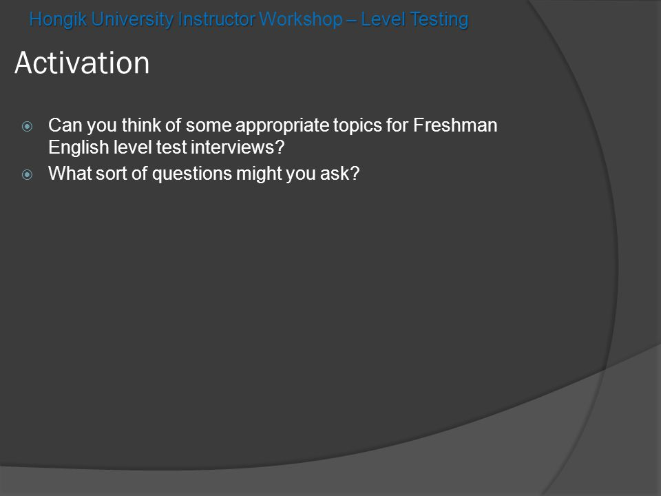  Can you think of some appropriate topics for Freshman English level test interviews?  What sort of questions might you ask? Activation Hongik Unive