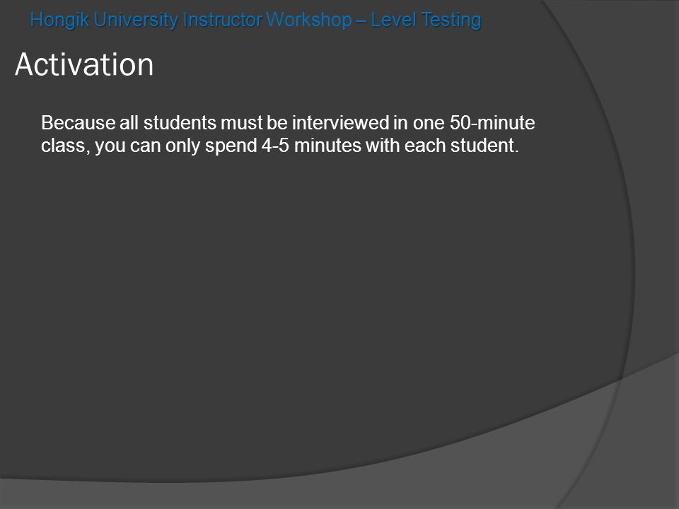 Hongik University Instructor – Level Testing Hongik University Instructor Workshop – Level Testing Activation Because all students must be interviewed in one 50-minute class, you can only spend 4-5 minutes with each student.