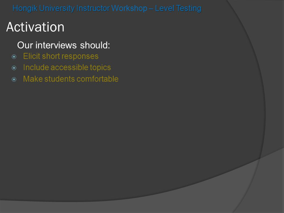 Hongik University Instructor – Level Testing Hongik University Instructor Workshop – Level Testing Activation Our interviews should:  Elicit short responses  Include accessible topics  Make students comfortable