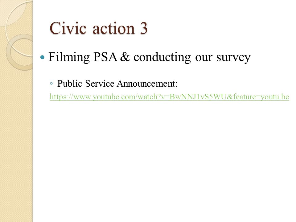 Civic action 3 Filming PSA & conducting our survey ◦ Public Service Announcement: https://www.youtube.com/watch v=BwNNJ1vS5WU&feature=youtu.be