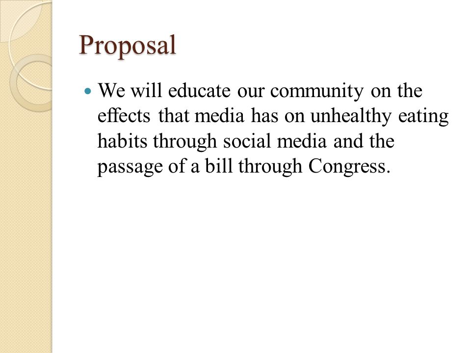 Proposal We will educate our community on the effects that media has on unhealthy eating habits through social media and the passage of a bill through Congress.