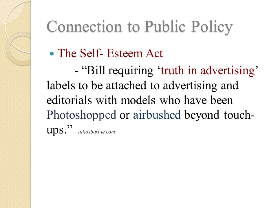 Connection to Public Policy The Self- Esteem Act - Bill requiring 'truth in advertising' labels to be attached to advertising and editorials with models who have been Photoshopped or airbushed beyond touch- ups. –adiosbarbie.com