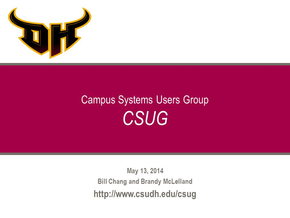 May 13, 2014 Bill Chang and Brandy McLelland http://www.csudh.edu/csug Campus Systems Users Group CSUG