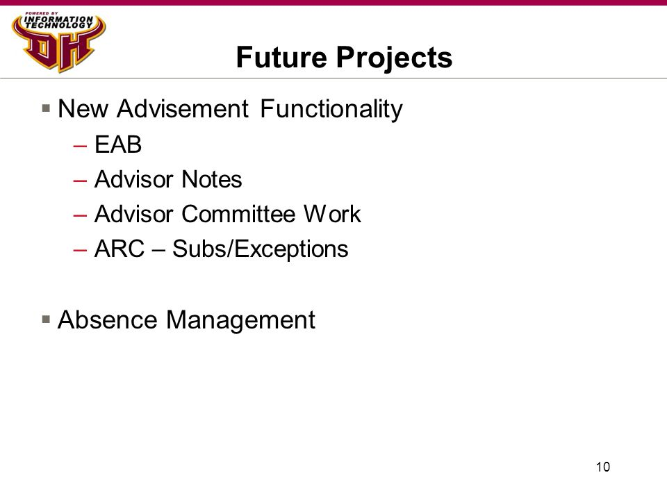 10 Future Projects  New Advisement Functionality –EAB –Advisor Notes –Advisor Committee Work –ARC – Subs/Exceptions  Absence Management