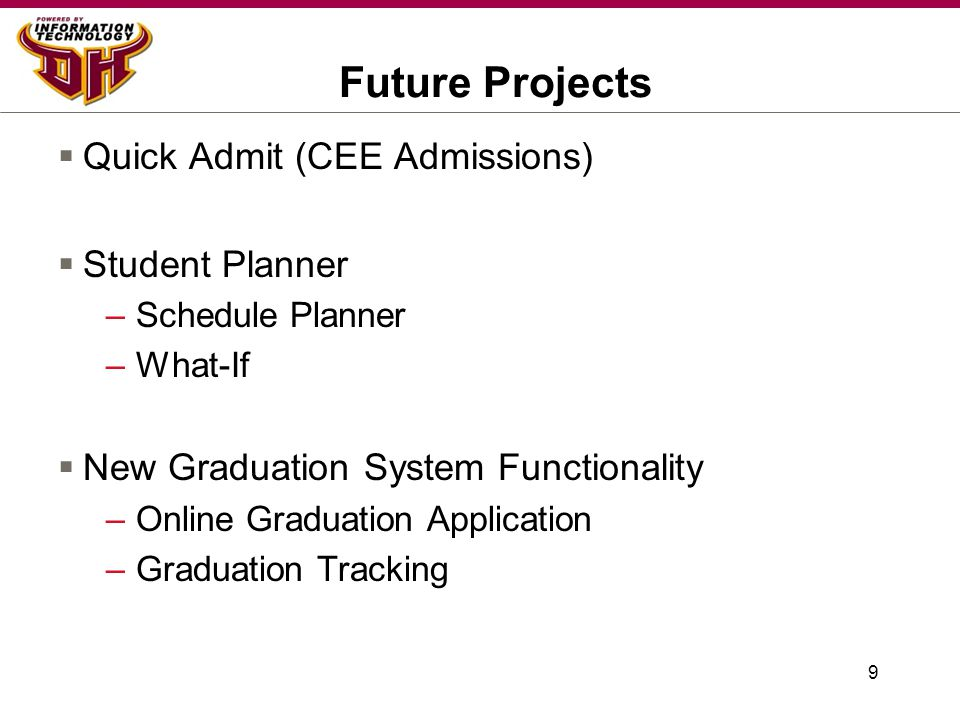 9 Future Projects  Quick Admit (CEE Admissions)  Student Planner –Schedule Planner –What-If  New Graduation System Functionality –Online Graduation Application –Graduation Tracking