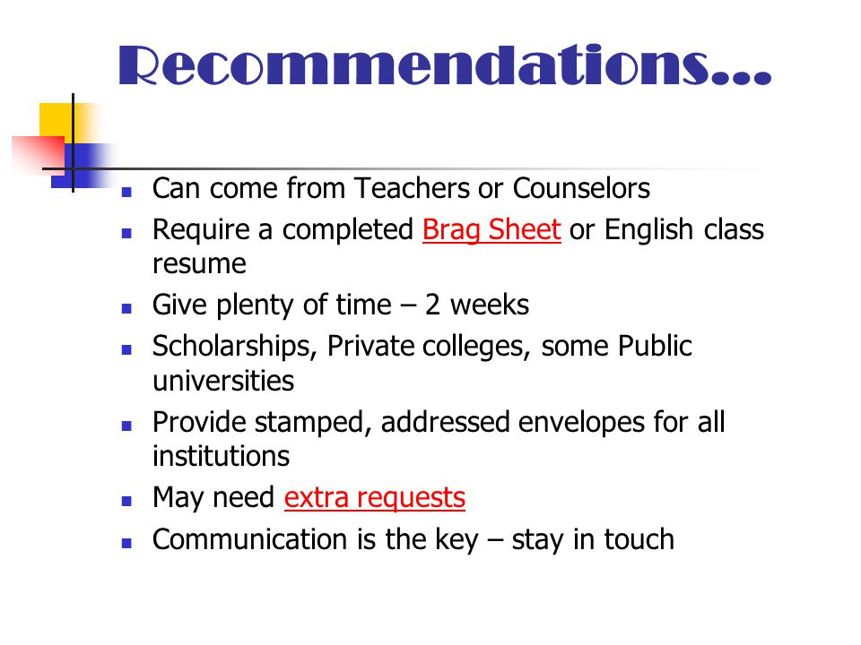 Recommendations… Can come from Teachers or Counselors Require a completed Brag Sheet or English class resumeBrag Sheet Give plenty of time – 2 weeks Scholarships, Private colleges, some Public universities Provide stamped, addressed envelopes for all institutions May need extra requestsextra requests Communication is the key – stay in touch