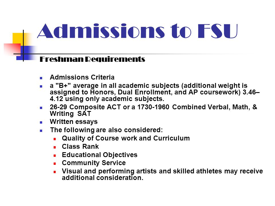 Admissions to FSU Freshman Requirements Admissions Criteria a B+ average in all academic subjects (additional weight is assigned to Honors, Dual Enrollment, and AP coursework) 3.46– 4.12 using only academic subjects.
