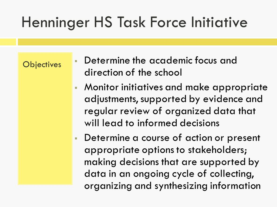 Henninger HS Task Force Initiative Objectives  Determine the academic focus and direction of the school  Monitor initiatives and make appropriate adjustments, supported by evidence and regular review of organized data that will lead to informed decisions  Determine a course of action or present appropriate options to stakeholders; making decisions that are supported by data in an ongoing cycle of collecting, organizing and synthesizing information