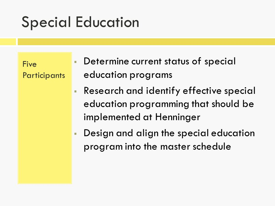Special Education Five Participants  Determine current status of special education programs  Research and identify effective special education programming that should be implemented at Henninger  Design and align the special education program into the master schedule