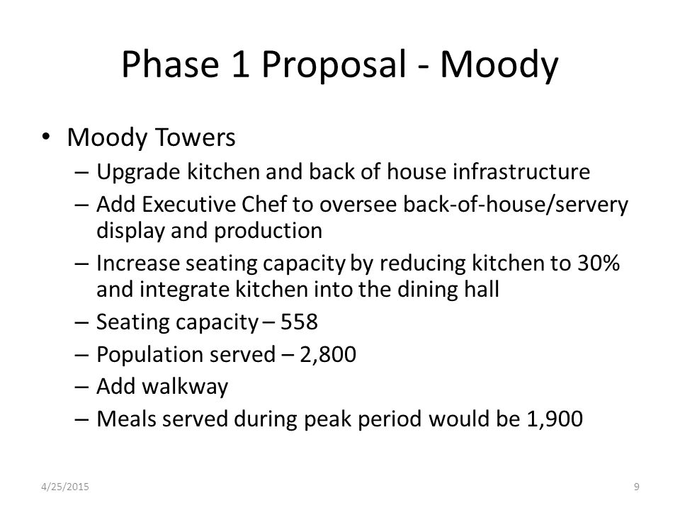 Phase 1 Proposal - Moody Moody Towers – Upgrade kitchen and back of house infrastructure – Add Executive Chef to oversee back-of-house/servery display and production – Increase seating capacity by reducing kitchen to 30% and integrate kitchen into the dining hall – Seating capacity – 558 – Population served – 2,800 – Add walkway – Meals served during peak period would be 1,900 4/25/20159
