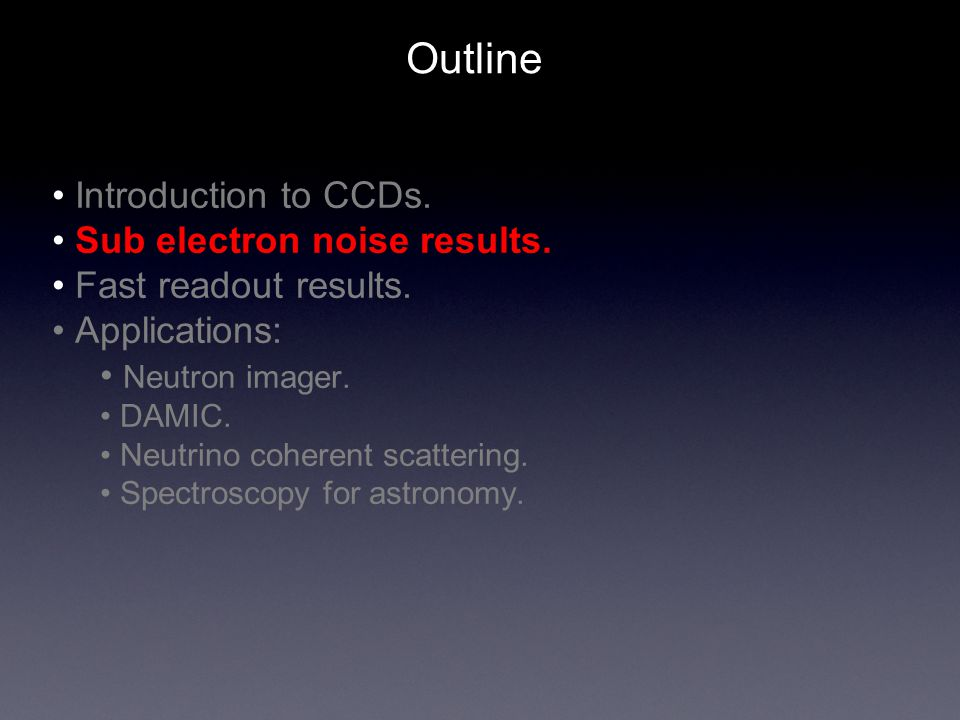 Outline Introduction to CCDs. Sub electron noise results. Fast readout results. Applications: Neutron imager. DAMIC. Neutrino coherent scattering. Spe
