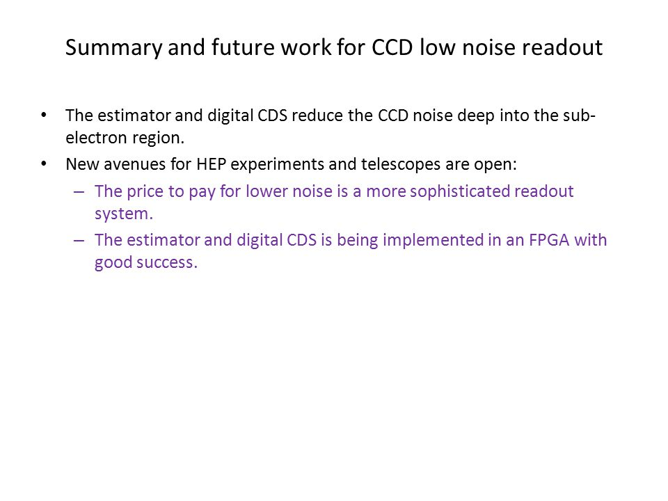 Summary and future work for CCD low noise readout The estimator and digital CDS reduce the CCD noise deep into the sub- electron region. New avenues f