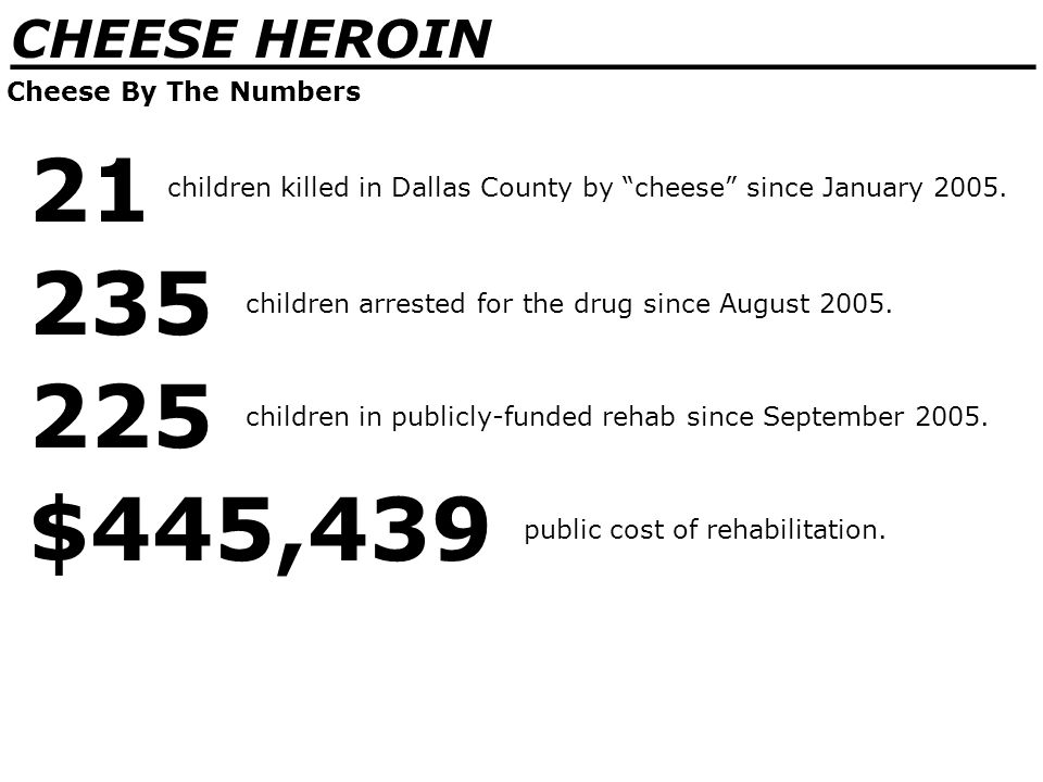 _______________________________ CHEESE HEROIN Cheese By The Numbers 21 children killed in Dallas County by cheese since January 2005.