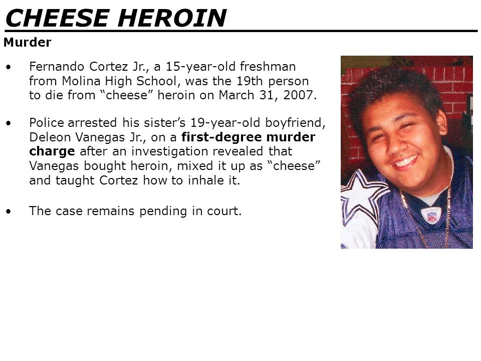 _______________________________ CHEESE HEROIN Murder Fernando Cortez Jr., a 15-year-old freshman from Molina High School, was the 19th person to die from cheese heroin on March 31, 2007.