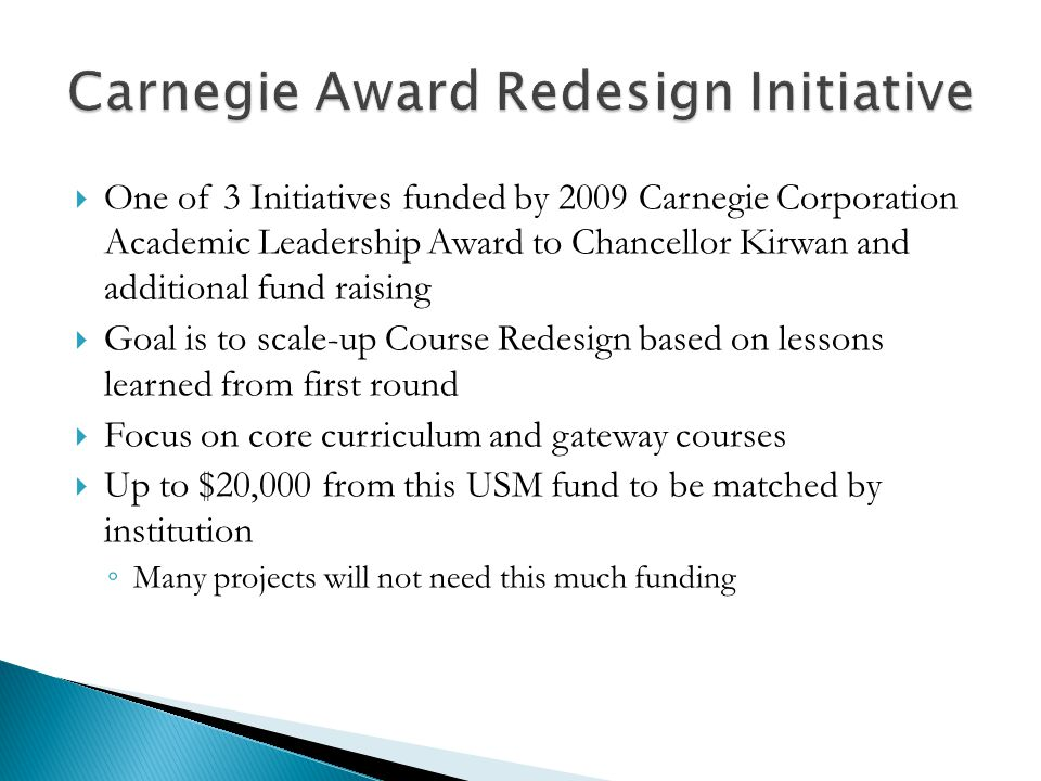  One of 3 Initiatives funded by 2009 Carnegie Corporation Academic Leadership Award to Chancellor Kirwan and additional fund raising  Goal is to scale-up Course Redesign based on lessons learned from first round  Focus on core curriculum and gateway courses  Up to $20,000 from this USM fund to be matched by institution ◦ Many projects will not need this much funding