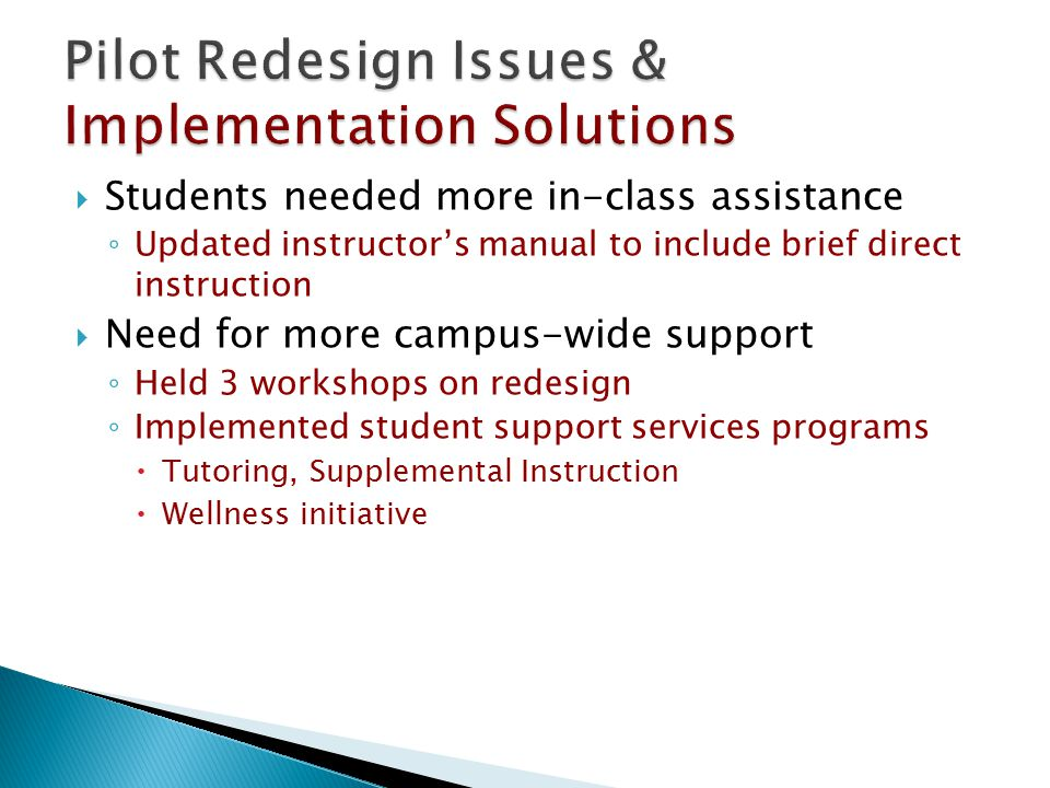 Students needed more in-class assistance ◦ Updated instructor's manual to include brief direct instruction  Need for more campus-wide support ◦ Held 3 workshops on redesign ◦ Implemented student support services programs  Tutoring, Supplemental Instruction  Wellness initiative