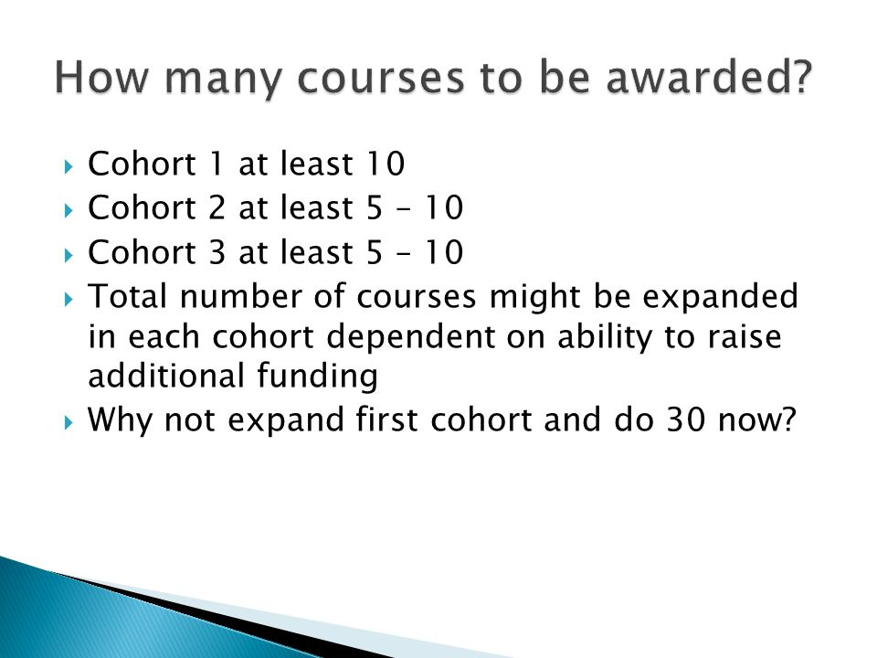  Cohort 1 at least 10  Cohort 2 at least 5 – 10  Cohort 3 at least 5 – 10  Total number of courses might be expanded in each cohort dependent on ability to raise additional funding  Why not expand first cohort and do 30 now?