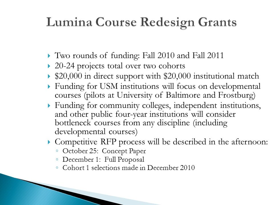  Two rounds of funding: Fall 2010 and Fall 2011  20-24 projects total over two cohorts  $20,000 in direct support with $20,000 institutional match  Funding for USM institutions will focus on developmental courses (pilots at University of Baltimore and Frostburg)  Funding for community colleges, independent institutions, and other public four-year institutions will consider bottleneck courses from any discipline (including developmental courses)  Competitive RFP process will be described in the afternoon: ◦ October 25: Concept Paper ◦ December 1: Full Proposal ◦ Cohort 1 selections made in December 2010