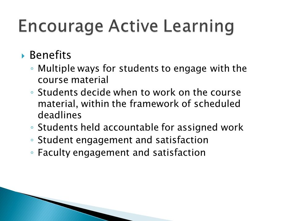  Benefits ◦ Multiple ways for students to engage with the course material ◦ Students decide when to work on the course material, within the framework of scheduled deadlines ◦ Students held accountable for assigned work ◦ Student engagement and satisfaction ◦ Faculty engagement and satisfaction