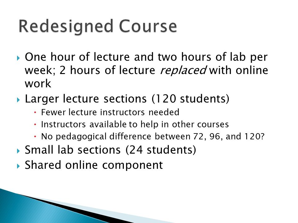  One hour of lecture and two hours of lab per week; 2 hours of lecture replaced with online work  Larger lecture sections (120 students)  Fewer lecture instructors needed  Instructors available to help in other courses  No pedagogical difference between 72, 96, and 120.