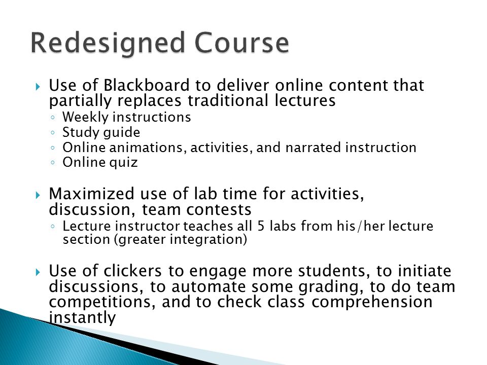  Use of Blackboard to deliver online content that partially replaces traditional lectures ◦ Weekly instructions ◦ Study guide ◦ Online animations, activities, and narrated instruction ◦ Online quiz  Maximized use of lab time for activities, discussion, team contests ◦ Lecture instructor teaches all 5 labs from his/her lecture section (greater integration)  Use of clickers to engage more students, to initiate discussions, to automate some grading, to do team competitions, and to check class comprehension instantly
