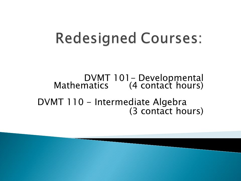 DVMT 101- Developmental Mathematics (4 contact hours) DVMT 110 - Intermediate Algebra (3 contact hours)