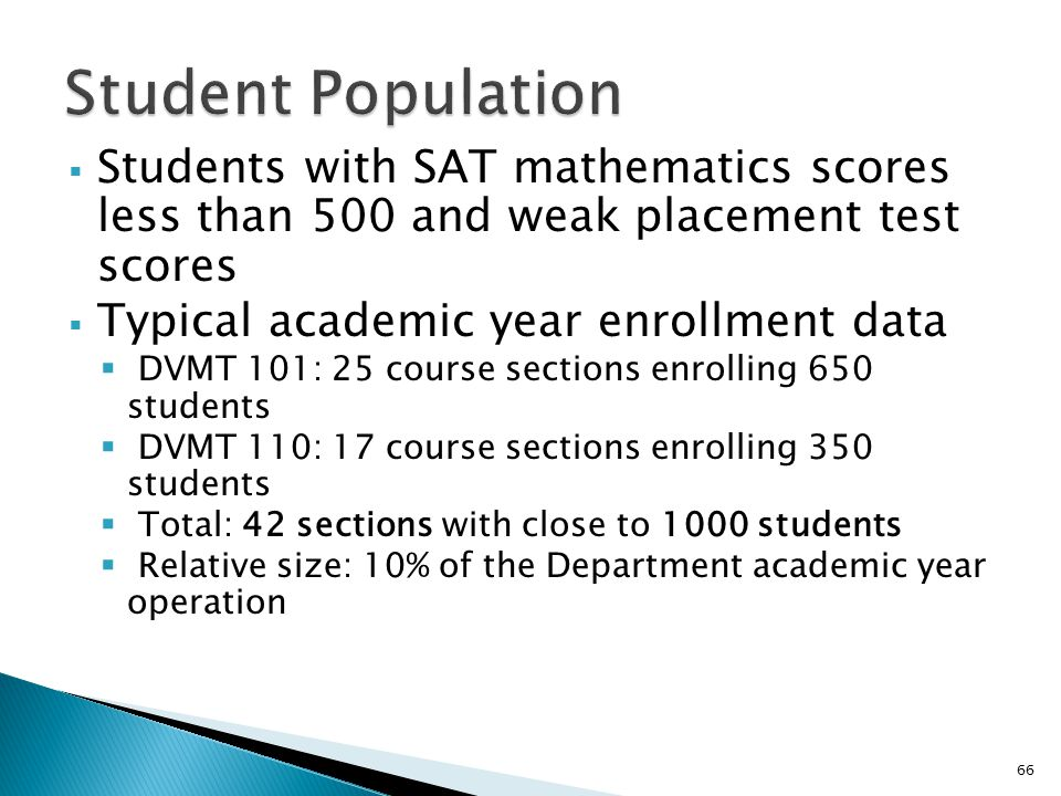  Students with SAT mathematics scores less than 500 and weak placement test scores  Typical academic year enrollment data  DVMT 101: 25 course sections enrolling 650 students  DVMT 110: 17 course sections enrolling 350 students  Total: 42 sections with close to 1000 students  Relative size: 10% of the Department academic year operation 66