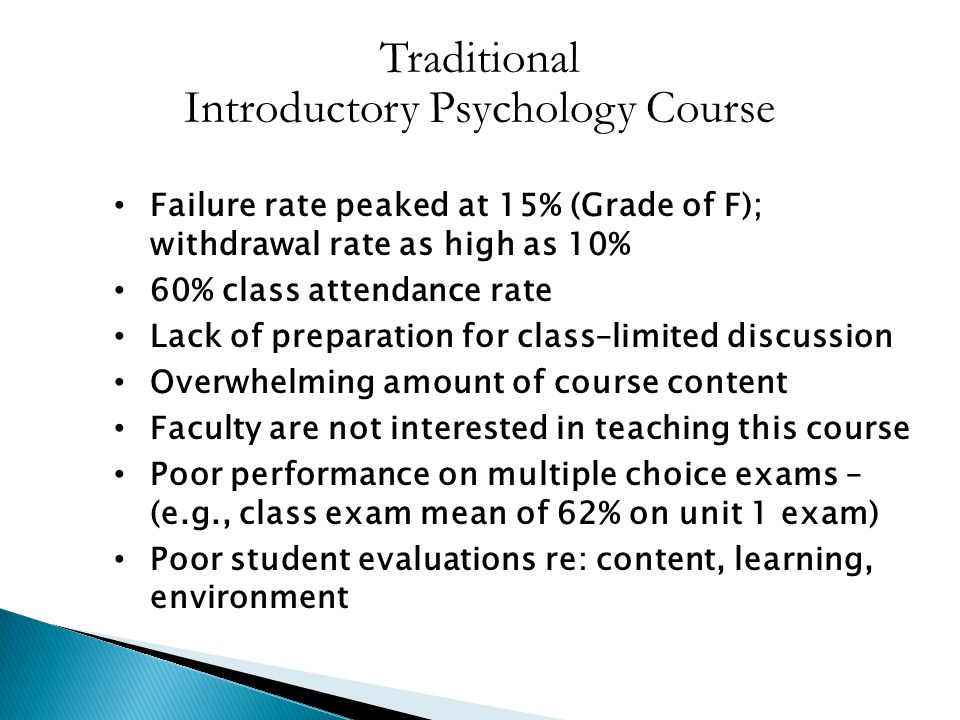 Failure rate peaked at 15% (Grade of F); withdrawal rate as high as 10% 60% class attendance rate Lack of preparation for class–limited discussion Overwhelming amount of course content Faculty are not interested in teaching this course Poor performance on multiple choice exams – (e.g., class exam mean of 62% on unit 1 exam) Poor student evaluations re: content, learning, environment Traditional Introductory Psychology Course