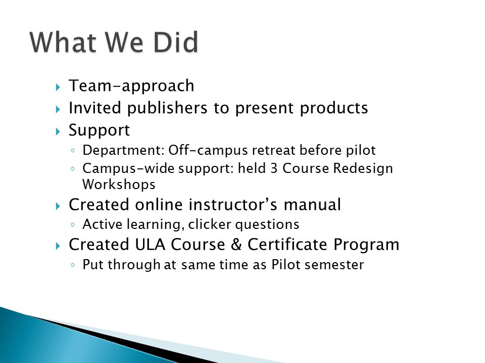  Team-approach  Invited publishers to present products  Support ◦ Department: Off-campus retreat before pilot ◦ Campus-wide support: held 3 Course Redesign Workshops  Created online instructor's manual ◦ Active learning, clicker questions  Created ULA Course & Certificate Program ◦ Put through at same time as Pilot semester