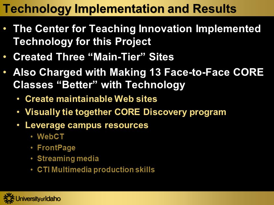 Technology Implementation and Results The Center for Teaching Innovation Implemented Technology for this Project Created Three Main-Tier Sites Also Charged with Making 13 Face-to-Face CORE Classes Better with Technology Create maintainable Web sites Visually tie together CORE Discovery program Leverage campus resources WebCT FrontPage Streaming media CTI Multimedia production skills The Center for Teaching Innovation Implemented Technology for this Project Created Three Main-Tier Sites Also Charged with Making 13 Face-to-Face CORE Classes Better with Technology Create maintainable Web sites Visually tie together CORE Discovery program Leverage campus resources WebCT FrontPage Streaming media CTI Multimedia production skills