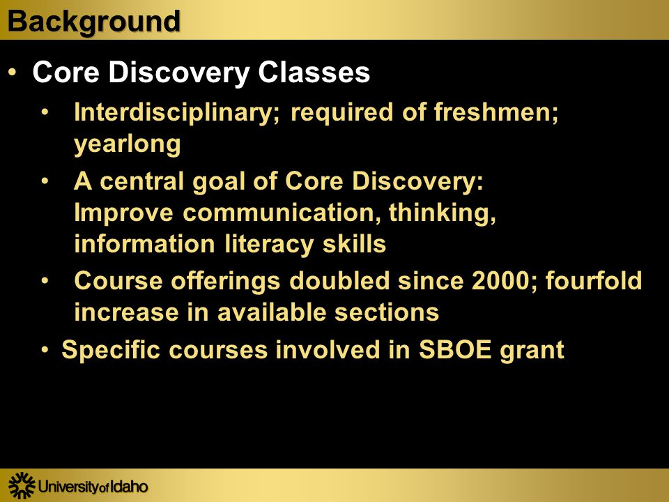 Background Core Discovery Classes Interdisciplinary; required of freshmen; yearlong A central goal of Core Discovery: Improve communication, thinking, information literacy skills Course offerings doubled since 2000; fourfold increase in available sections Specific courses involved in SBOE grant Core Discovery Classes Interdisciplinary; required of freshmen; yearlong A central goal of Core Discovery: Improve communication, thinking, information literacy skills Course offerings doubled since 2000; fourfold increase in available sections Specific courses involved in SBOE grant