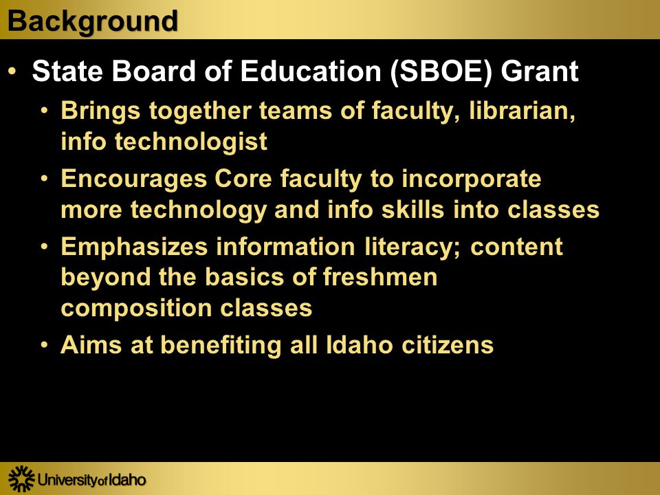 Background State Board of Education (SBOE) Grant Brings together teams of faculty, librarian, info technologist Encourages Core faculty to incorporate more technology and info skills into classes Emphasizes information literacy; content beyond the basics of freshmen composition classes Aims at benefiting all Idaho citizens State Board of Education (SBOE) Grant Brings together teams of faculty, librarian, info technologist Encourages Core faculty to incorporate more technology and info skills into classes Emphasizes information literacy; content beyond the basics of freshmen composition classes Aims at benefiting all Idaho citizens