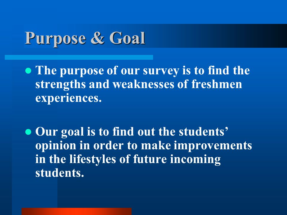 Purpose & Goal The purpose of our survey is to find the strengths and weaknesses of freshmen experiences.