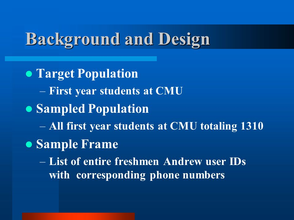 Background and Design Target Population –First year students at CMU Sampled Population –All first year students at CMU totaling 1310 Sample Frame –List of entire freshmen Andrew user IDs with corresponding phone numbers