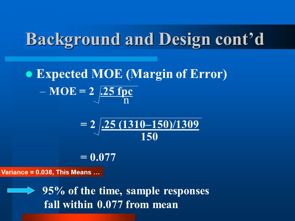 Background and Design cont'd Expected MOE (Margin of Error) –MOE = 2.25 fpc = 2.25 (1310–150)/1309 = 0.077 150 n Variance = 0.038, This Means … 95% of the time, sample responses fall within 0.077 from mean