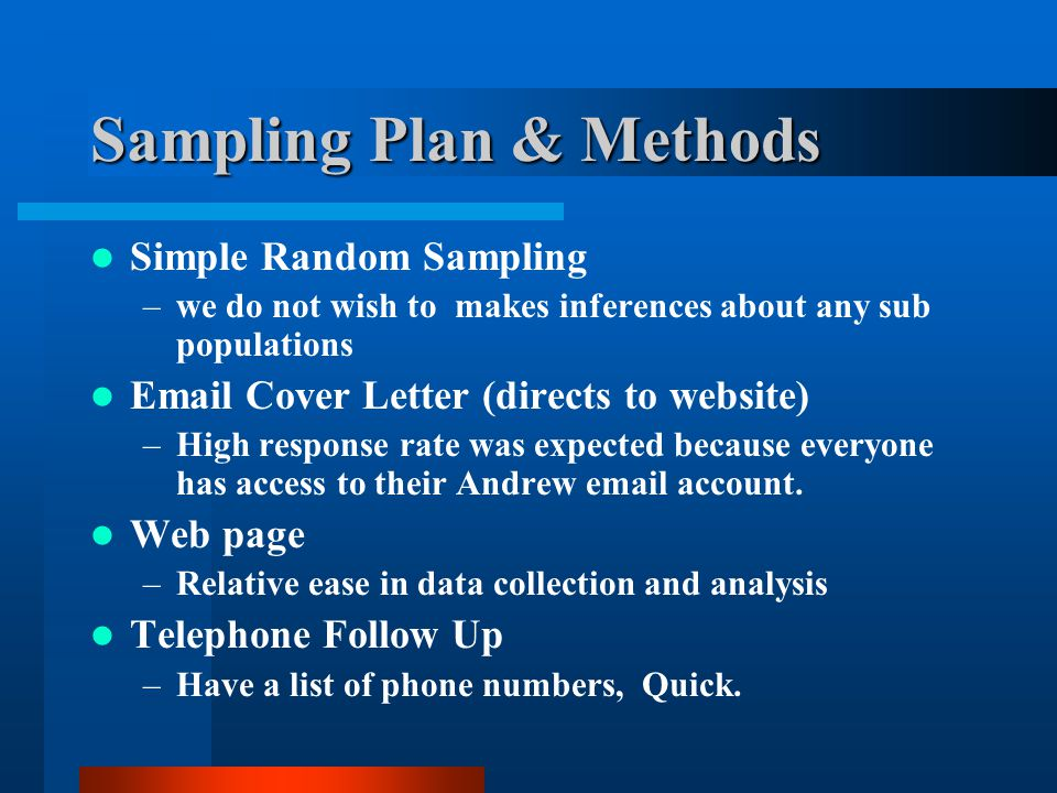 Sampling Plan & Methods Simple Random Sampling –we do not wish to makes inferences about any sub populations Email Cover Letter (directs to website) –High response rate was expected because everyone has access to their Andrew email account.