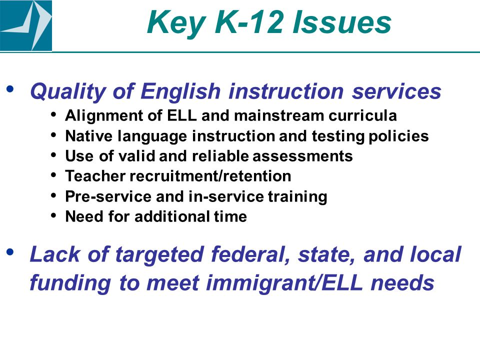 Quality of English instruction services Alignment of ELL and mainstream curricula Native language instruction and testing policies Use of valid and reliable assessments Teacher recruitment/retention Pre-service and in-service training Need for additional time Lack of targeted federal, state, and local funding to meet immigrant/ELL needs Key K-12 Issues