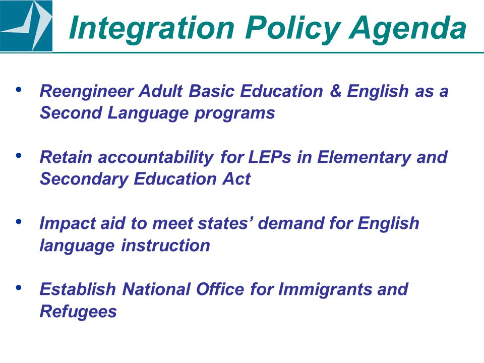Reengineer Adult Basic Education & English as a Second Language programs Retain accountability for LEPs in Elementary and Secondary Education Act Impact aid to meet states' demand for English language instruction Establish National Office for Immigrants and Refugees Integration Policy Agenda