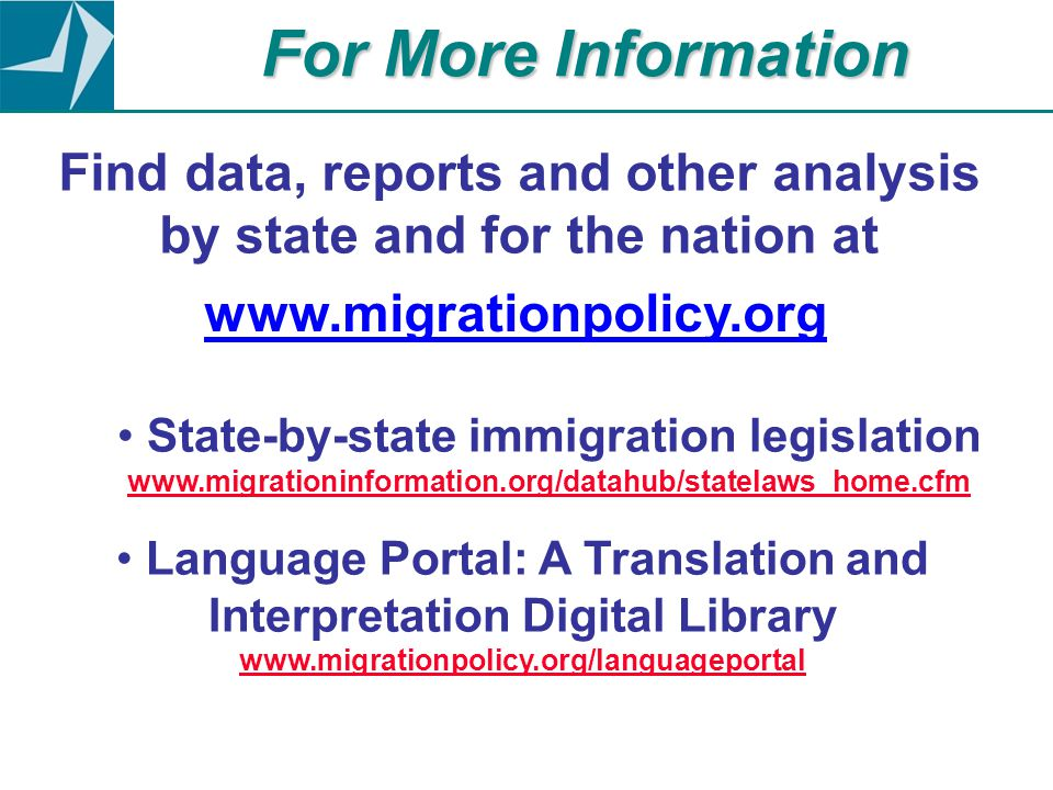 Find data, reports and other analysis by state and for the nation at www.migrationpolicy.org For More Information State-by-state immigration legislation www.migrationinformation.org/datahub/statelaws_home.cfm www.migrationinformation.org/datahub/statelaws_home.cfm Language Portal: A Translation and Interpretation Digital Library www.migrationpolicy.org/languageportal www.migrationp