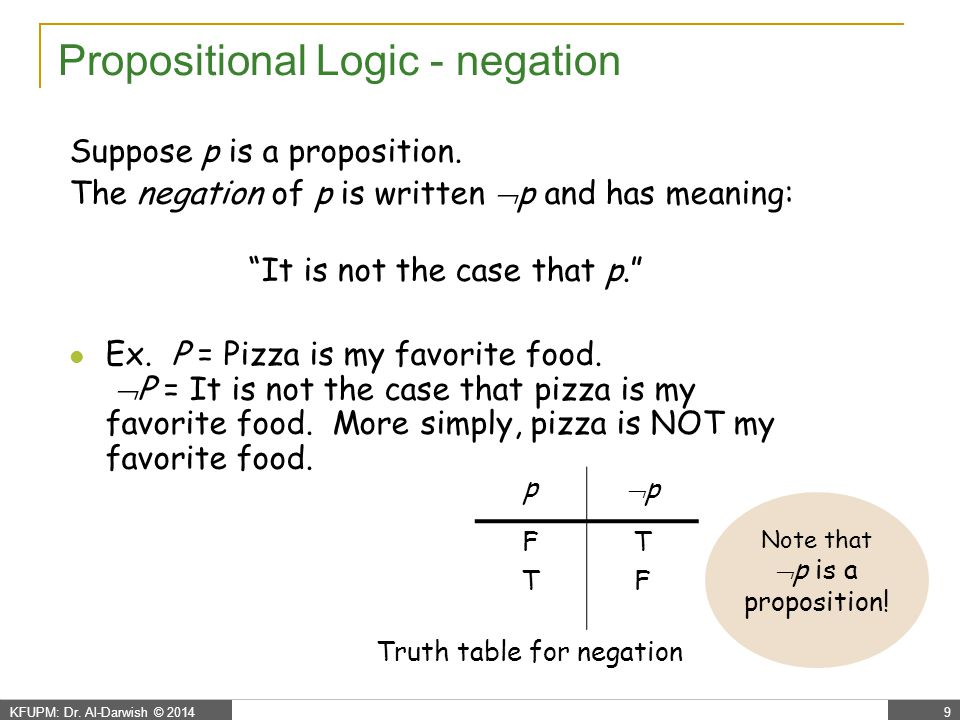 """KFUPM: Dr. Al-Darwish © 20149 Propositional Logic - negation Suppose p is a proposition. The negation of p is written  p and has meaning: """"It is not"""
